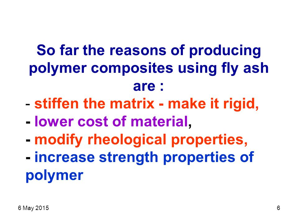 6 May 20156 So far the reasons of producing polymer composites using fly ash are : - stiffen the matrix - make it rigid, - lower cost of material, - modify rheological properties, - increase strength properties of polymer