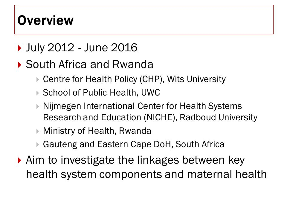 Overview  July 2012 - June 2016  South Africa and Rwanda  Centre for Health Policy (CHP), Wits University  School of Public Health, UWC  Nijmegen International Center for Health Systems Research and Education (NICHE), Radboud University  Ministry of Health, Rwanda  Gauteng and Eastern Cape DoH, South Africa  Aim to investigate the linkages between key health system components and maternal health