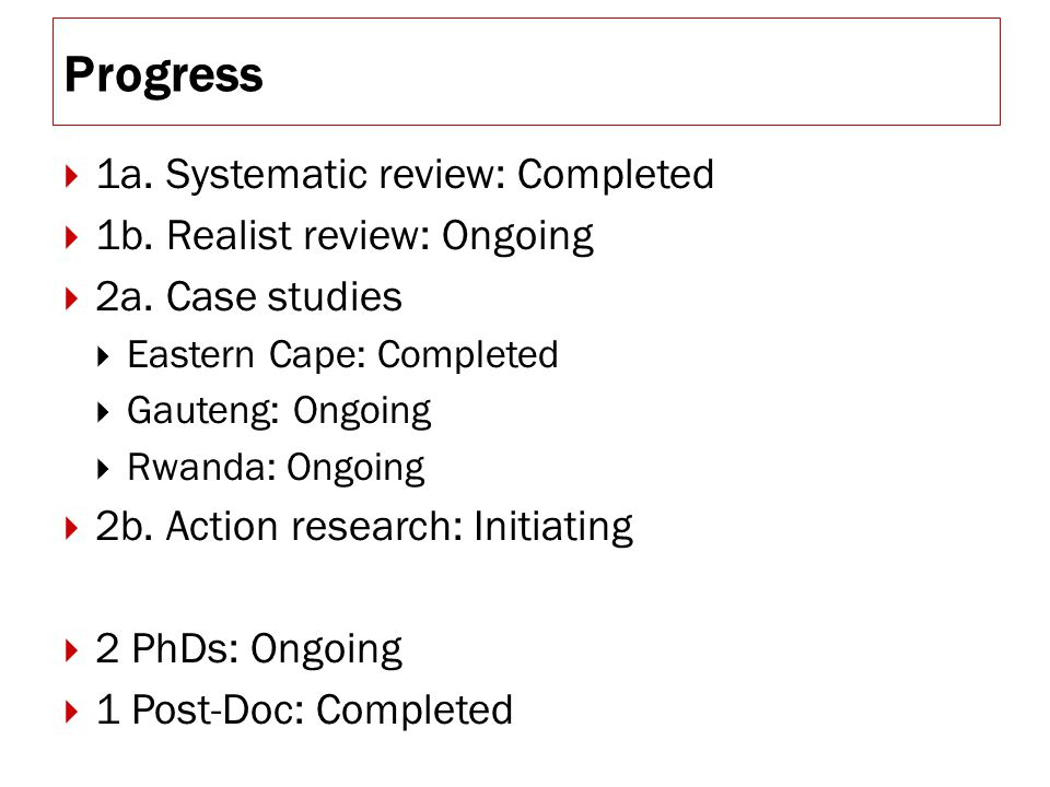 Progress  1a. Systematic review: Completed  1b. Realist review: Ongoing  2a. Case studies  Eastern Cape: Completed  Gauteng: Ongoing  Rwanda: On