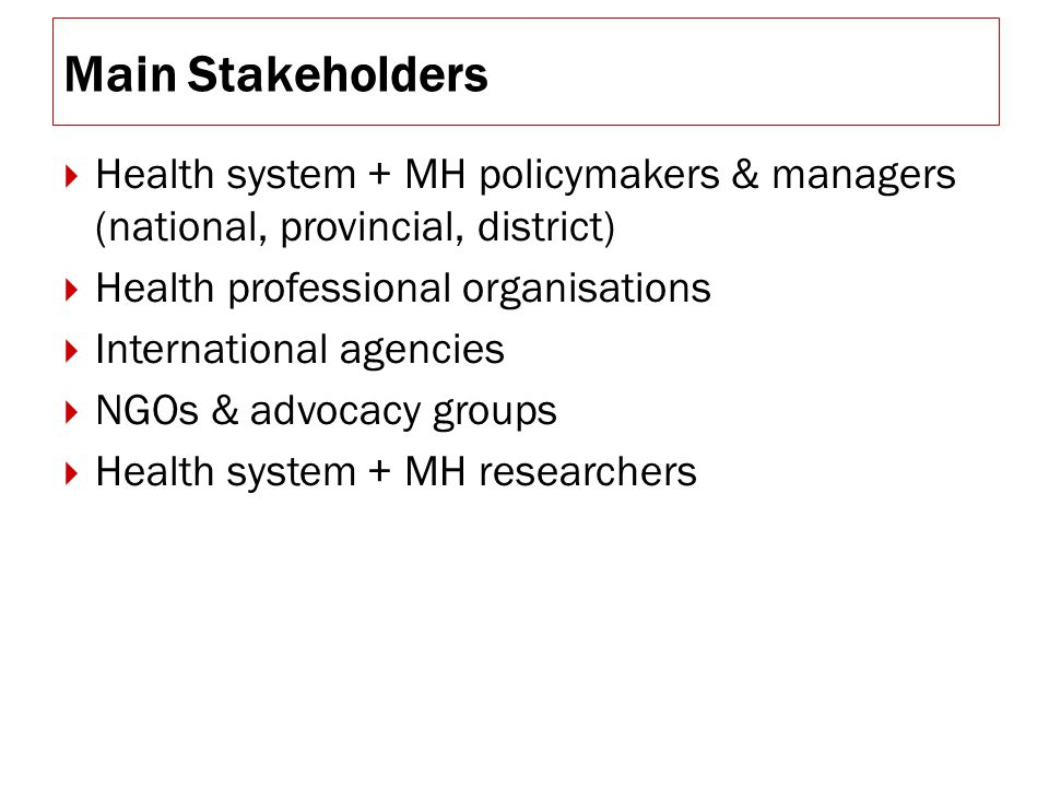 Main Stakeholders  Health system + MH policymakers & managers (national, provincial, district)  Health professional organisations  International agencies  NGOs & advocacy groups  Health system + MH researchers