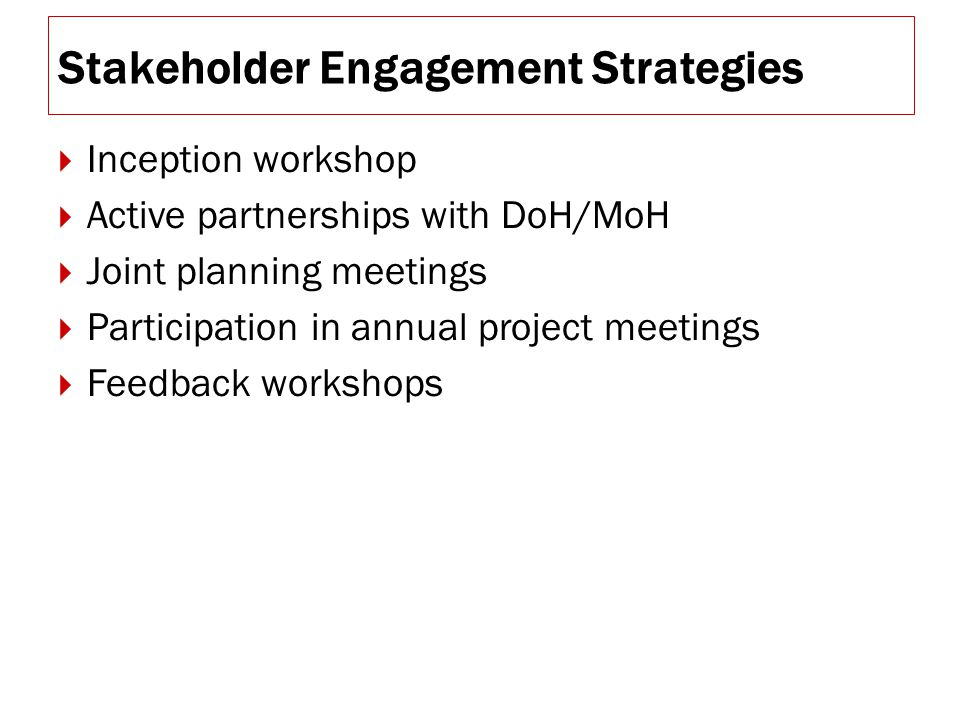 Stakeholder Engagement Strategies  Inception workshop  Active partnerships with DoH/MoH  Joint planning meetings  Participation in annual project meetings  Feedback workshops