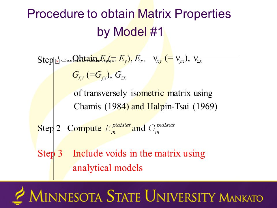 Procedure to obtain Matrix Properties by Model #1 Obtain E x (= E y ), E z, xy (= yx ), zx G xy (=G yx ), G zx of transversely isometric matrix using Chamis (1984) and Halpin-Tsai (1969) Step 3 Include voids in the matrix using analytical models Step 1