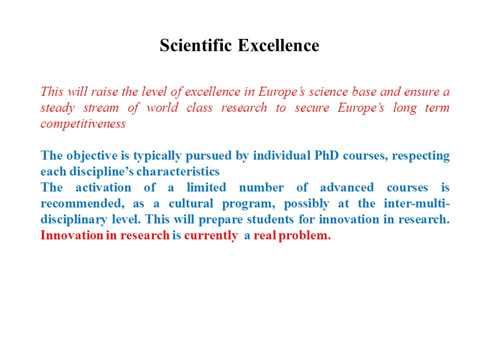Scientific Excellence This will raise the level of excellence in Europe's science base and ensure a steady stream of world class research to secure Europe's long term competitiveness The objective is typically pursued by individual PhD courses, respecting each discipline's characteristics The activation of a limited number of advanced courses is recommended, as a cultural program, possibly at the inter-multi- disciplinary level.
