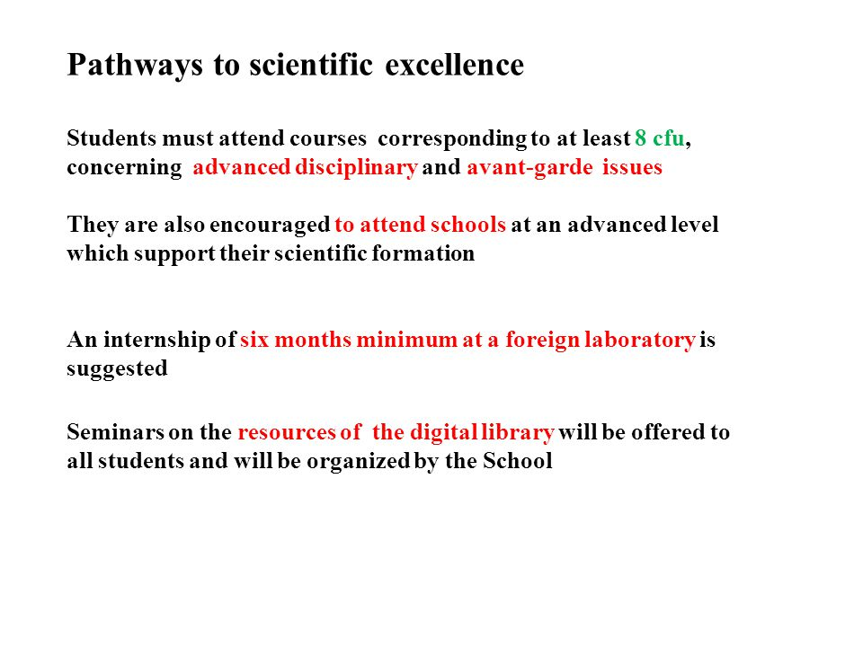 Pathways to scientific excellence Students must attend courses corresponding to at least 8 cfu, concerning advanced disciplinary and avant-garde issues They are also encouraged to attend schools at an advanced level which support their scientific formation An internship of six months minimum at a foreign laboratory is suggested Seminars on the resources of the digital library will be offered to all students and will be organized by the School