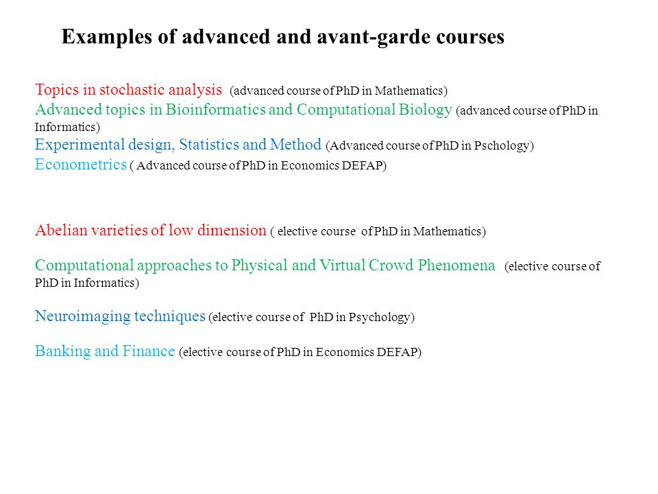 Examples of advanced and avant-garde courses Topics in stochastic analysis (advanced course of PhD in Mathematics) Advanced topics in Bioinformatics and Computational Biology (advanced course of PhD in Informatics) Experimental design, Statistics and Method (Advanced course of PhD in Pschology) Econometrics ( Advanced course of PhD in Economics DEFAP) Abelian varieties of low dimension ( elective course of PhD in Mathematics) Computational approaches to Physical and Virtual Crowd Phenomena (elective course of PhD in Informatics) Neuroimaging techniques (elective course of PhD in Psychology) Banking and Finance (elective course of PhD in Economics DEFAP)