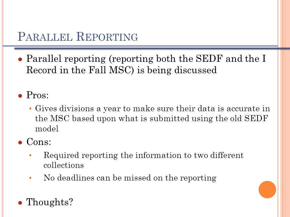 P ARALLEL R EPORTING ● Parallel reporting (reporting both the SEDF and the I Record in the Fall MSC) is being discussed ● Pros: Gives divisions a year to make sure their data is accurate in the MSC based upon what is submitted using the old SEDF model ● Cons: Required reporting the information to two different collections No deadlines can be missed on the reporting ● Thoughts
