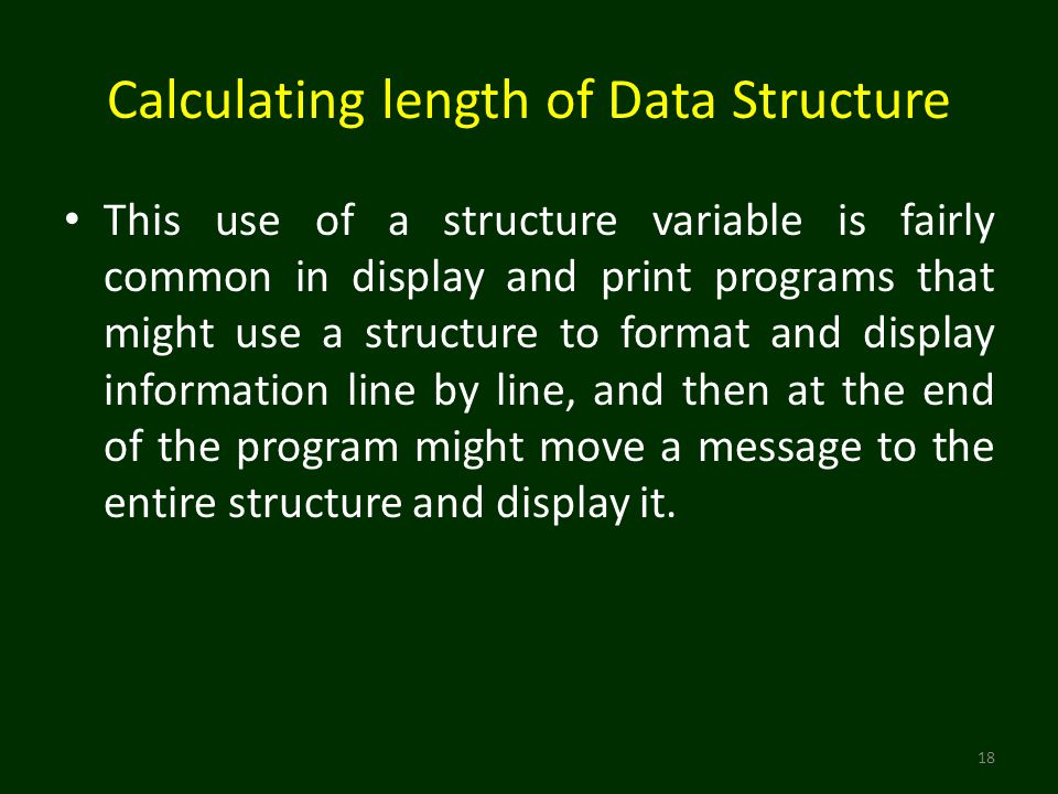 Calculating length of Data Structure This use of a structure variable is fairly common in display and print programs that might use a structure to format and display information line by line, and then at the end of the program might move a message to the entire structure and display it.
