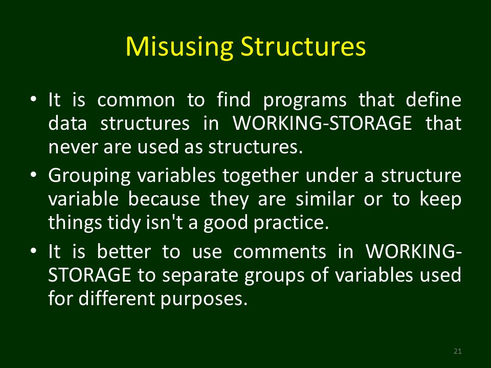 Misusing Structures 21 It is common to find programs that define data structures in WORKING-STORAGE that never are used as structures.