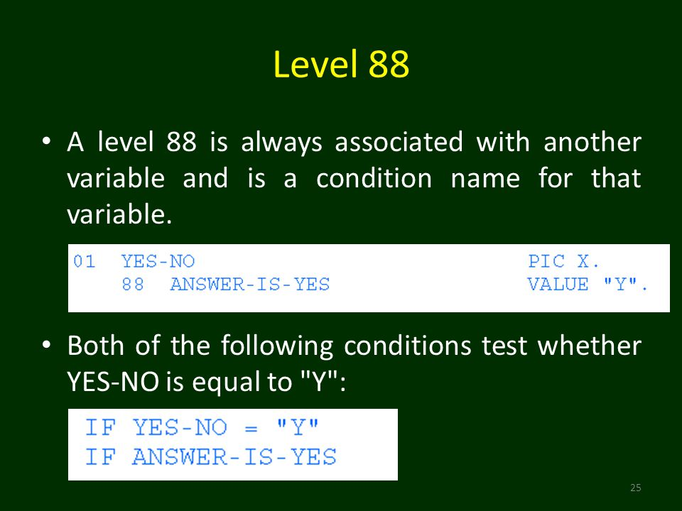 Level 88 25 A level 88 is always associated with another variable and is a condition name for that variable.