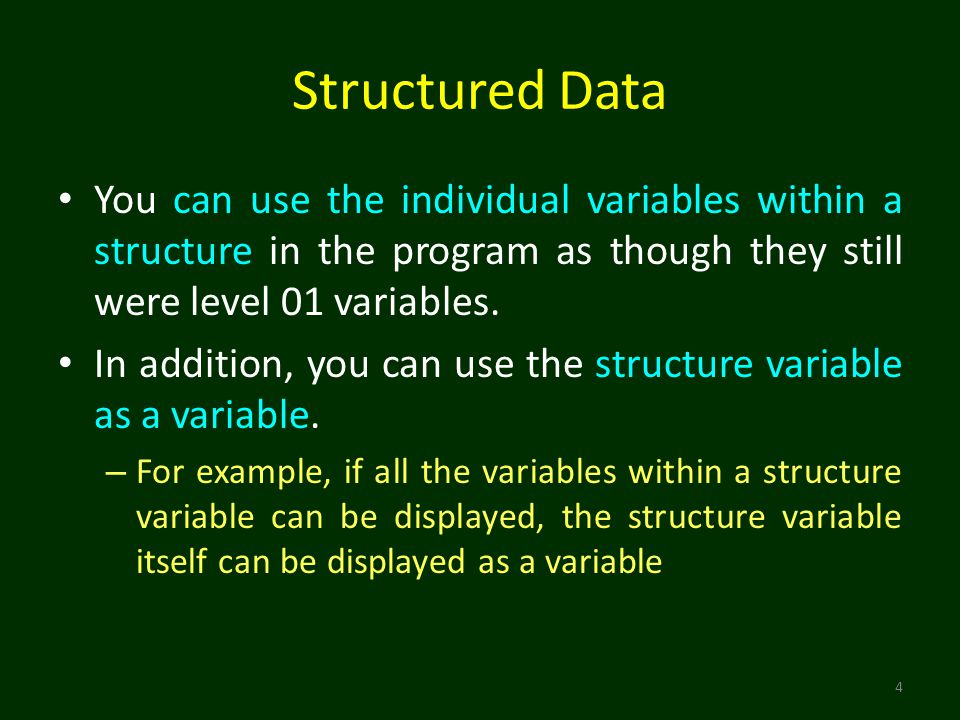 Structured Data You can use the individual variables within a structure in the program as though they still were level 01 variables.
