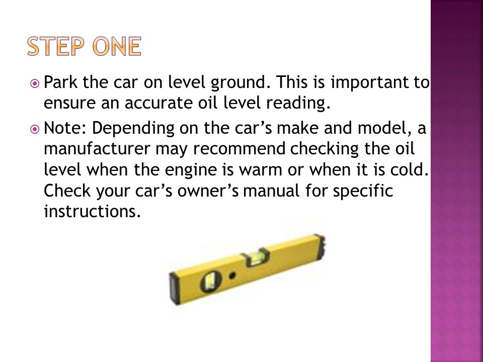  Park the car on level ground. This is important to ensure an accurate oil level reading.