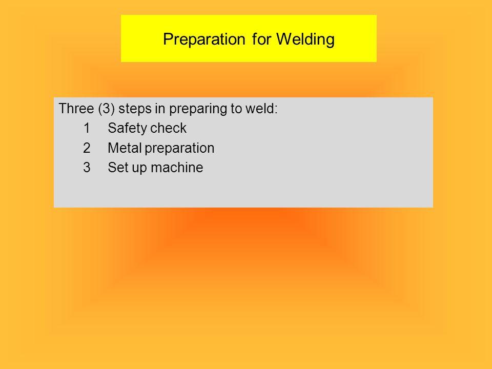 Preparation for Welding Three (3) steps in preparing to weld: 1Safety check 2Metal preparation 3Set up machine