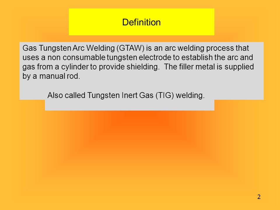 Definition Gas Tungsten Arc Welding (GTAW) is an arc welding process that uses a non consumable tungsten electrode to establish the arc and gas from a