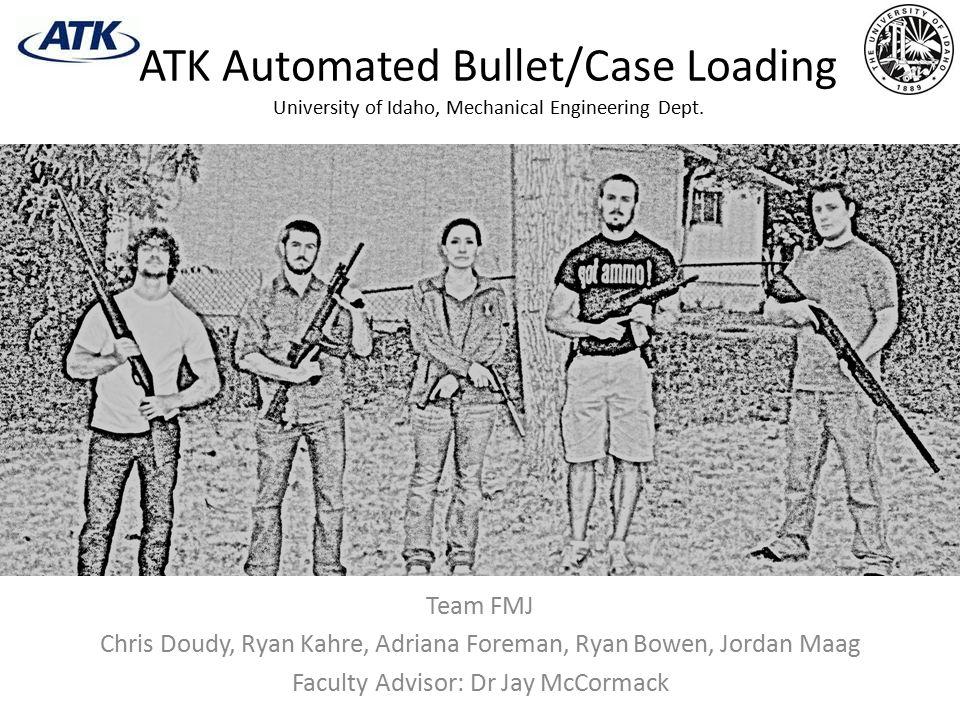 ATK Automated Bullet/Case Loading University of Idaho, Mechanical Engineering Dept.