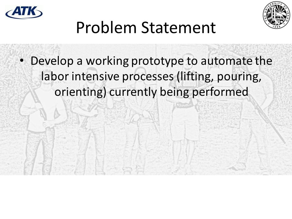 Problem Statement Develop a working prototype to automate the labor intensive processes (lifting, pouring, orienting) currently being performed