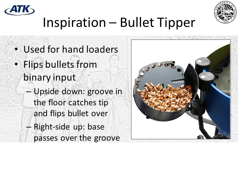 Inspiration – Bullet Tipper Used for hand loaders Flips bullets from binary input – Upside down: groove in the floor catches tip and flips bullet over – Right-side up: base passes over the groove