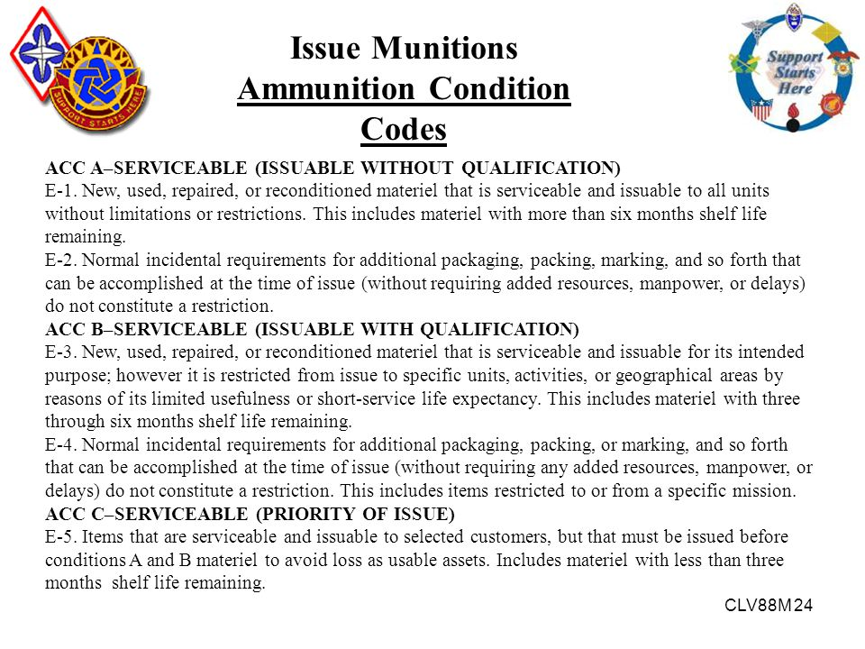 CLV88M 24 Issue Munitions Ammunition Condition Codes ACC A–SERVICEABLE (ISSUABLE WITHOUT QUALIFICATION) E-1. New, used, repaired, or reconditioned mat