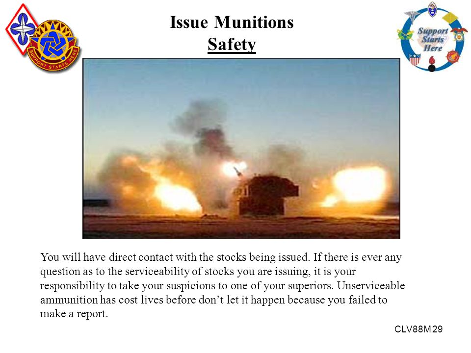 CLV88M 29 Issue Munitions Safety You will have direct contact with the stocks being issued. If there is ever any question as to the serviceability of