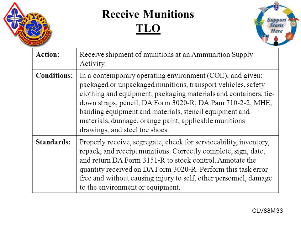 CLV88M 33 Receive Munitions TLO Action:Receive shipment of munitions at an Ammunition Supply Activity. Conditions:In a contemporary operating environm