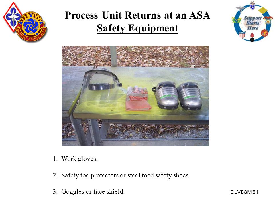 CLV88M 51 Process Unit Returns at an ASA Safety Equipment 1. Work gloves. 2. Safety toe protectors or steel toed safety shoes. 3. Goggles or face shie