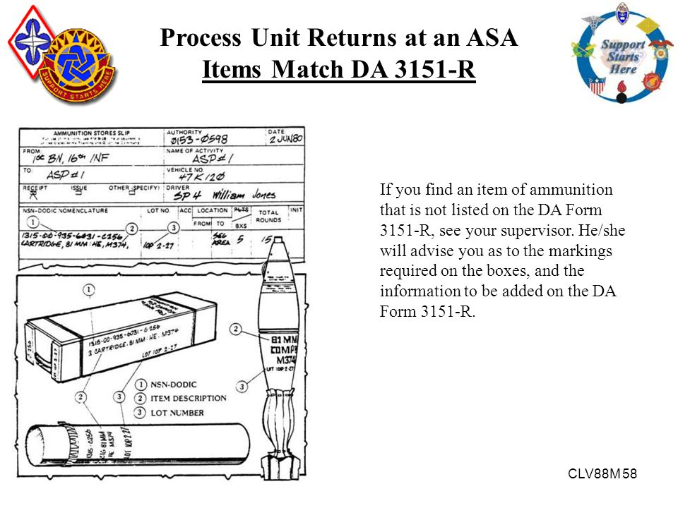 CLV88M 58 Process Unit Returns at an ASA Items Match DA 3151-R If you find an item of ammunition that is not listed on the DA Form 3151-R, see your su