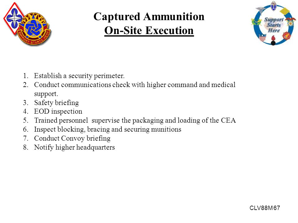 CLV88M 67 Captured Ammunition On-Site Execution 1.Establish a security perimeter. 2.Conduct communications check with higher command and medical suppo