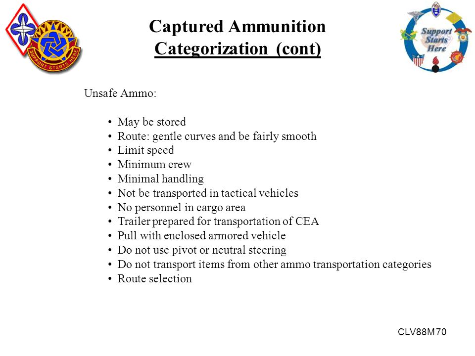 CLV88M 70 Captured Ammunition Categorization (cont) Unsafe Ammo: May be stored Route: gentle curves and be fairly smooth Limit speed Minimum crew Mini