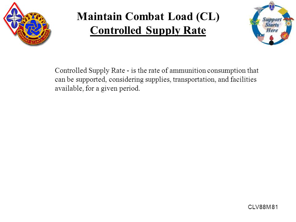 CLV88M 81 Controlled Supply Rate - is the rate of ammunition consumption that can be supported, considering supplies, transportation, and facilities a