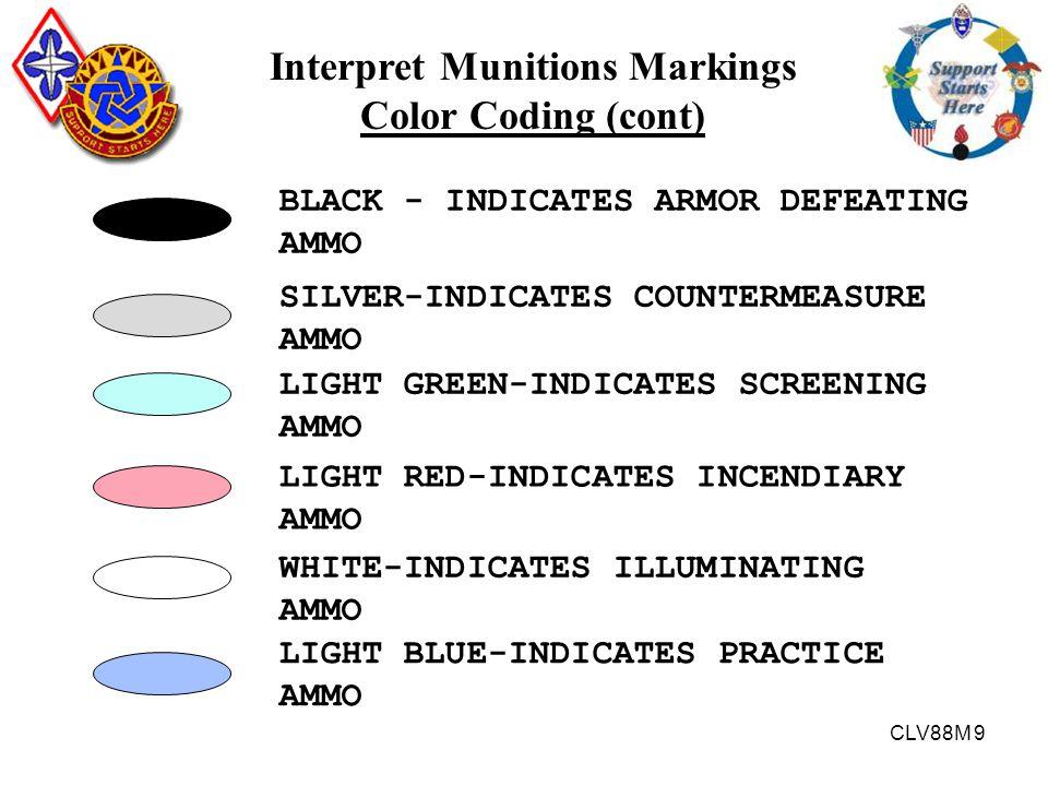 CLV88M 9 Interpret Munitions Markings Color Coding (cont) BLACK - INDICATES ARMOR DEFEATING AMMO LIGHT GREEN-INDICATES SCREENING AMMO SILVER-INDICATES
