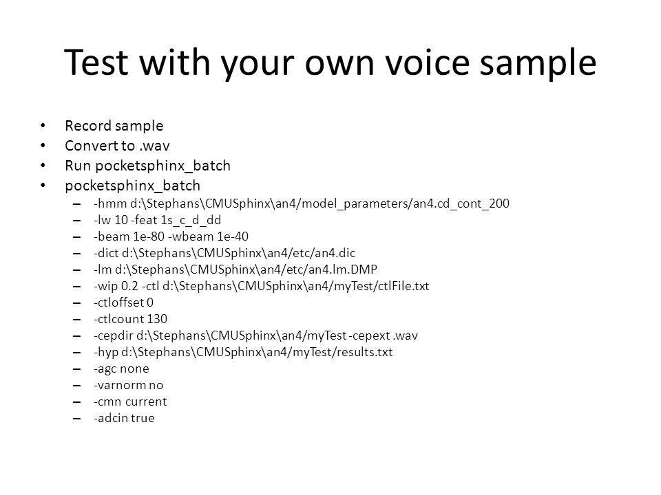 Test with your own voice sample Record sample Convert to.wav Run pocketsphinx_batch pocketsphinx_batch – -hmm d:\Stephans\CMUSphinx\an4/model_paramete
