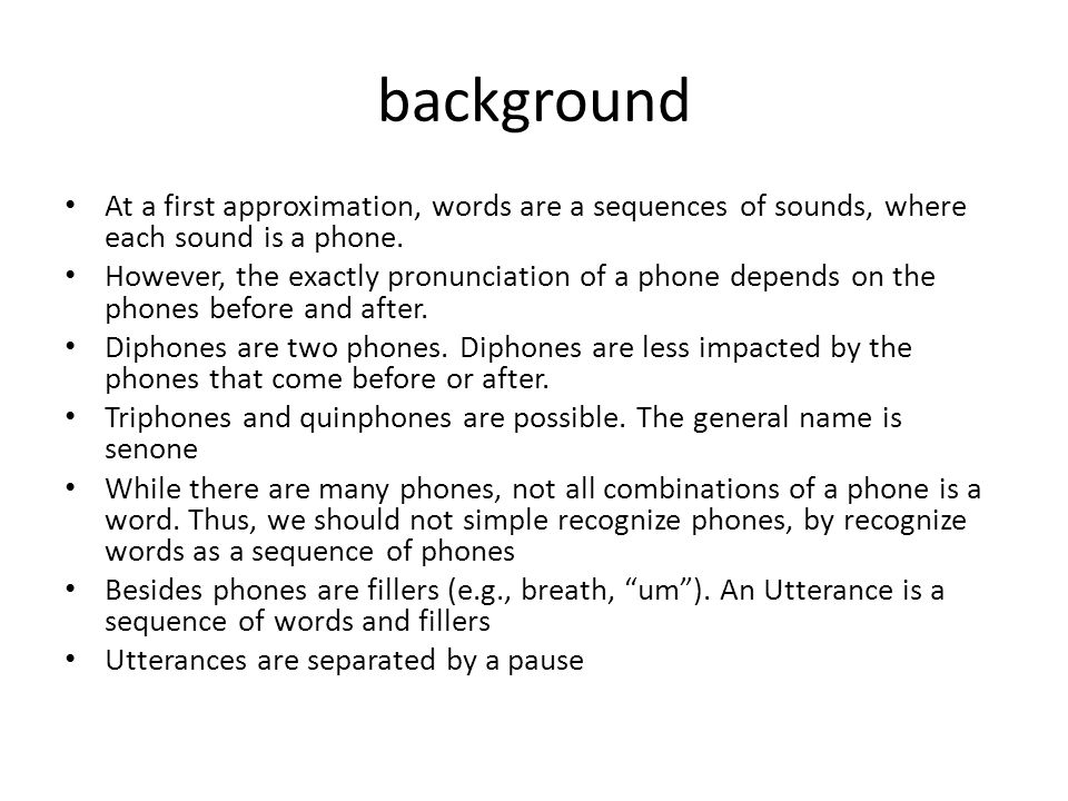 background At a first approximation, words are a sequences of sounds, where each sound is a phone. However, the exactly pronunciation of a phone depen