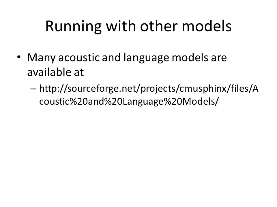 Running with other models Many acoustic and language models are available at – http://sourceforge.net/projects/cmusphinx/files/A coustic%20and%20Langu