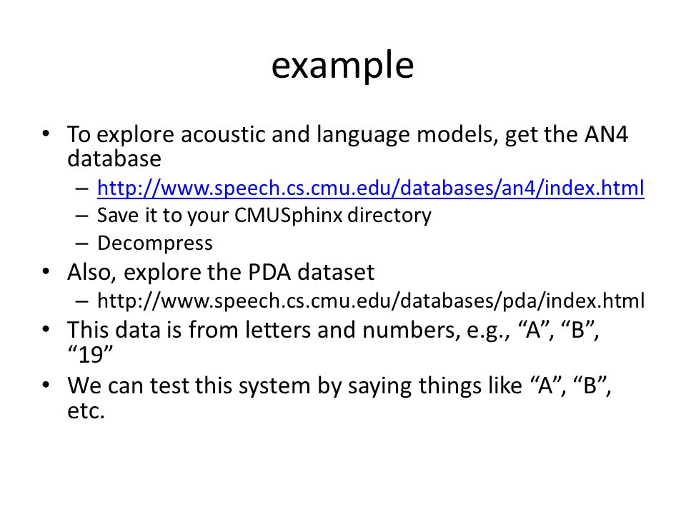 example To explore acoustic and language models, get the AN4 database – http://www.speech.cs.cmu.edu/databases/an4/index.html http://www.speech.cs.cmu