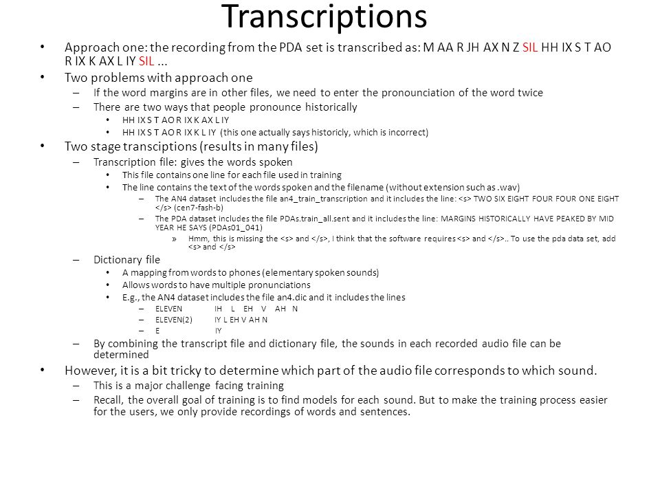 Transcriptions Approach one: the recording from the PDA set is transcribed as: M AA R JH AX N Z SIL HH IX S T AO R IX K AX L IY SIL... Two problems wi