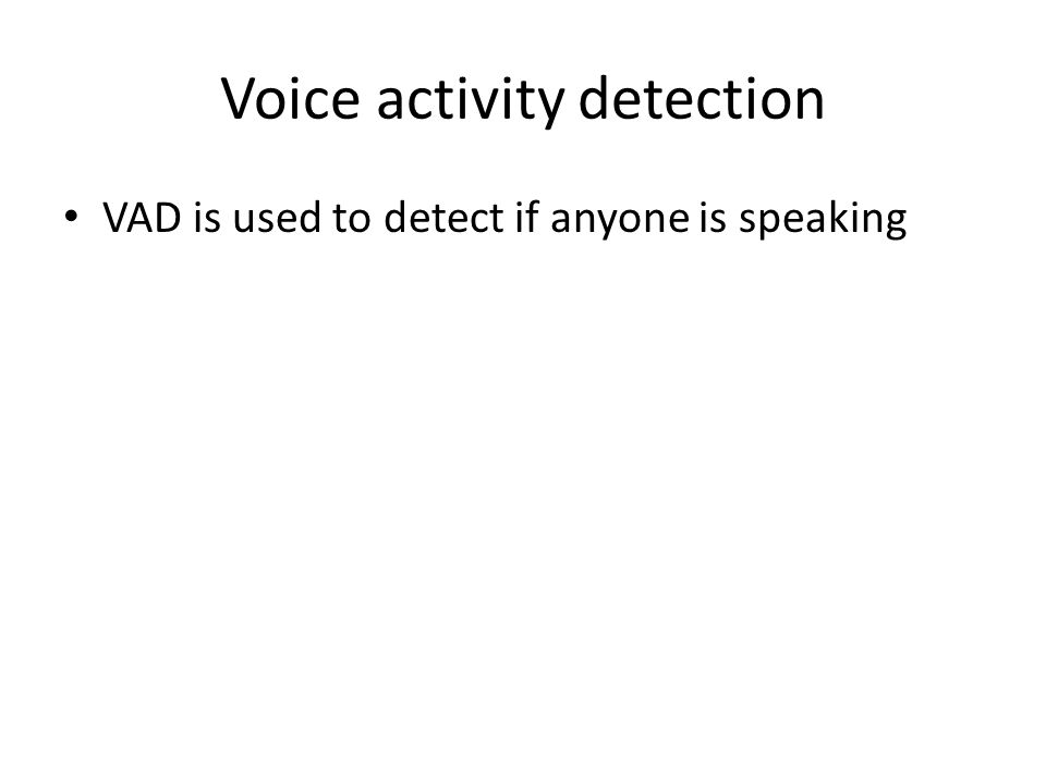 Voice activity detection VAD is used to detect if anyone is speaking