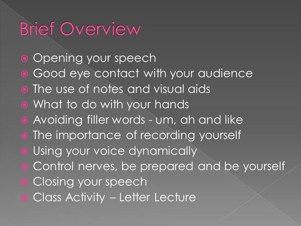  Opening your speech  Good eye contact with your audience  The use of notes and visual aids  What to do with your hands  Avoiding filler words - um, ah and like  The importance of recording yourself  Using your voice dynamically  Control nerves, be prepared and be yourself  Closing your speech  Class Activity – Letter Lecture