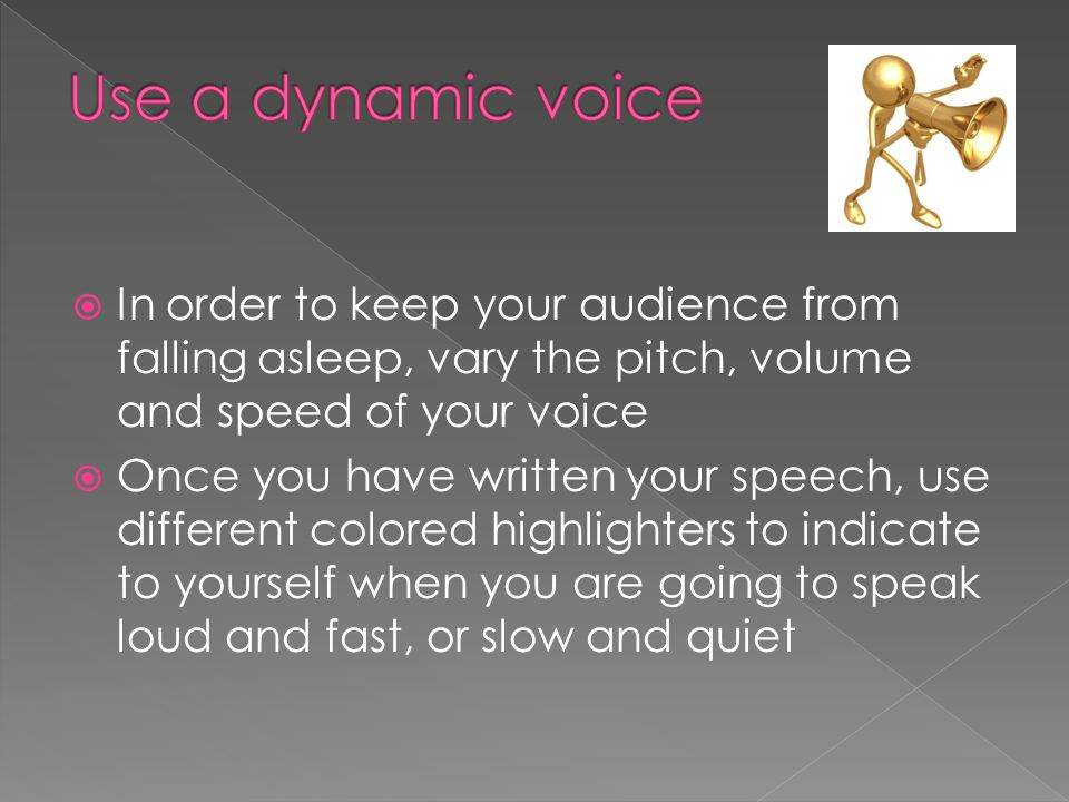  In order to keep your audience from falling asleep, vary the pitch, volume and speed of your voice  Once you have written your speech, use different colored highlighters to indicate to yourself when you are going to speak loud and fast, or slow and quiet