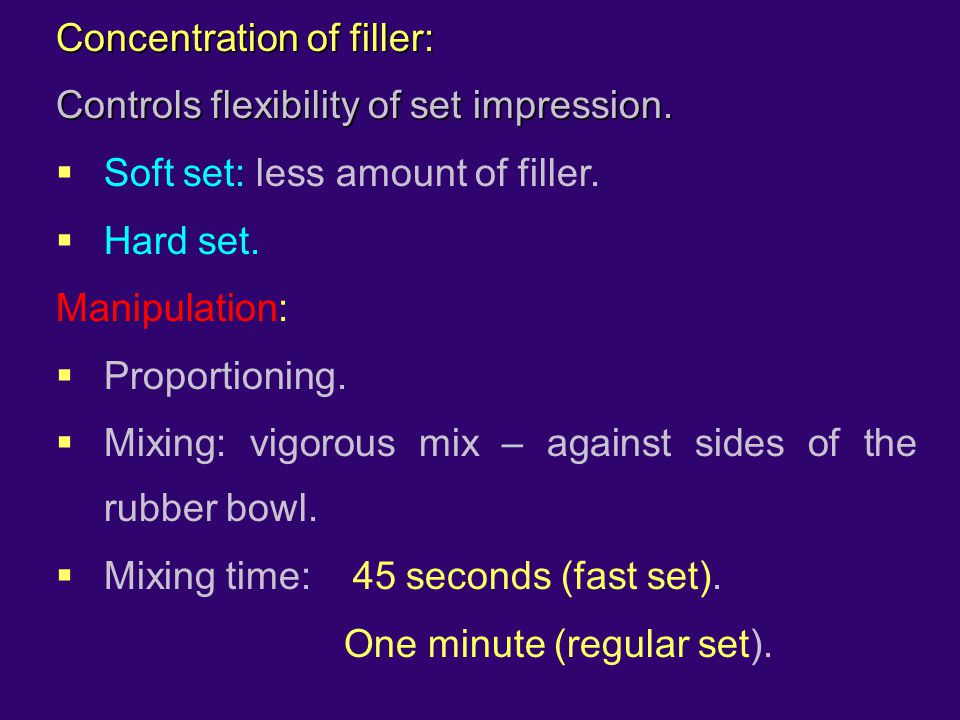 Concentration of filler: Controls flexibility of set impression.  Soft set: less amount of filler.  Hard set. Manipulation:  Proportioning.  Mixin
