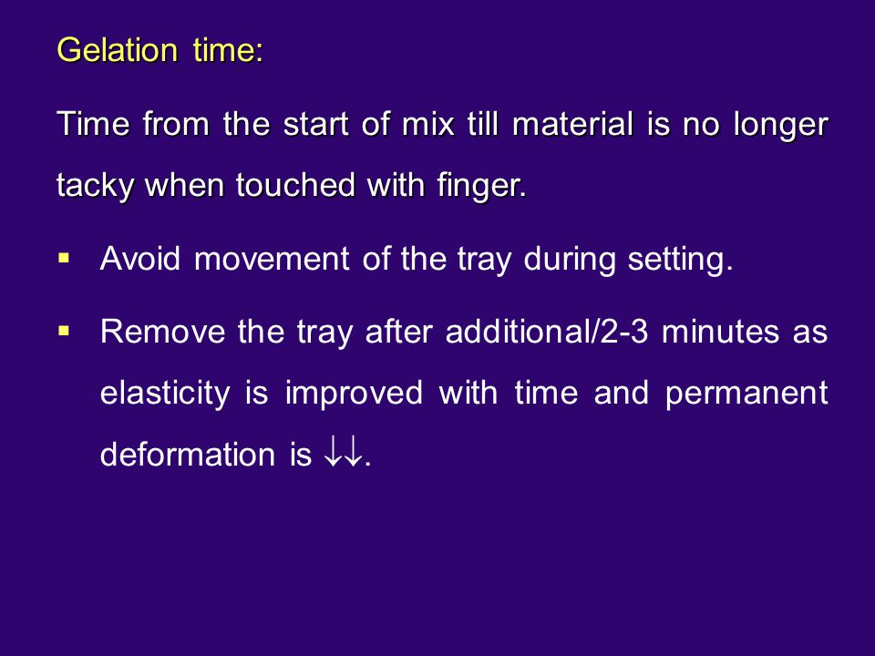 Gelation time: Time from the start of mix till material is no longer tacky when touched with finger.  Avoid movement of the tray during setting.  Re