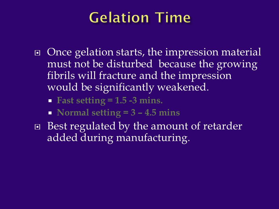  Once gelation starts, the impression material must not be disturbed because the growing fibrils will fracture and the impression would be significan