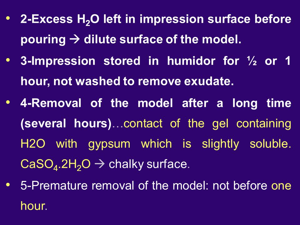 2-Excess H 2 O left in impression surface before pouring  dilute surface of the model. 3-Impression stored in humidor for ½ or 1 hour, not washed to