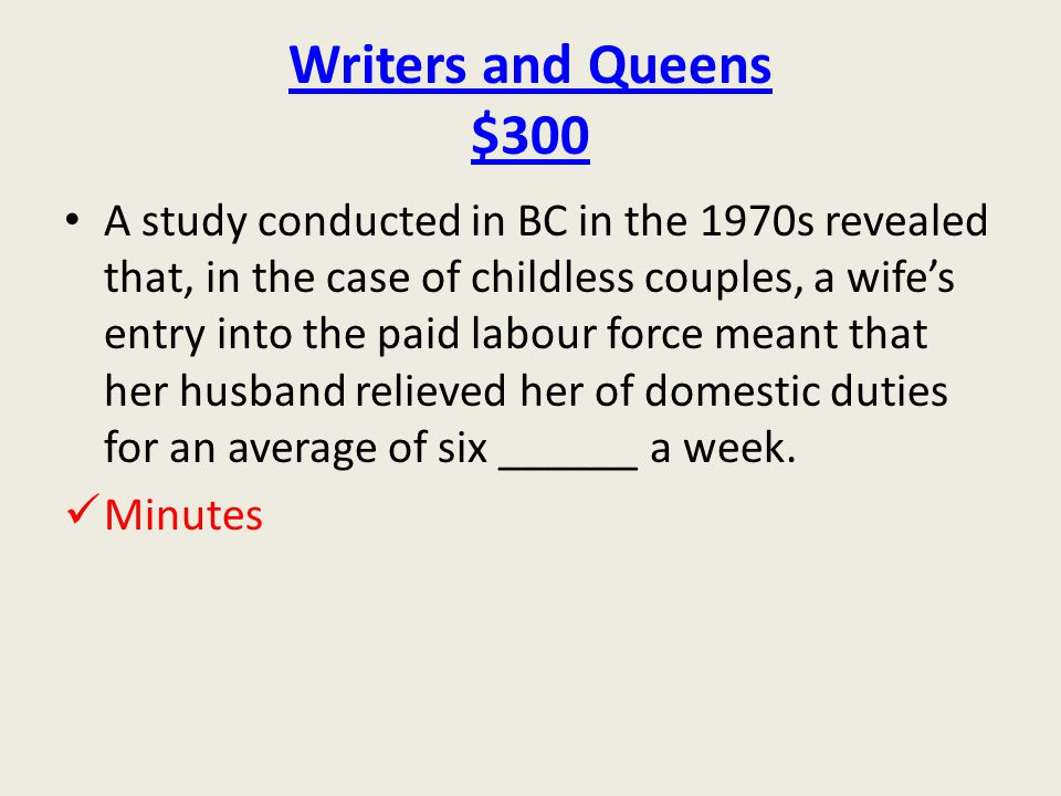 Writers and Queens $300 A study conducted in BC in the 1970s revealed that, in the case of childless couples, a wife's entry into the paid labour force meant that her husband relieved her of domestic duties for an average of six ______ a week.
