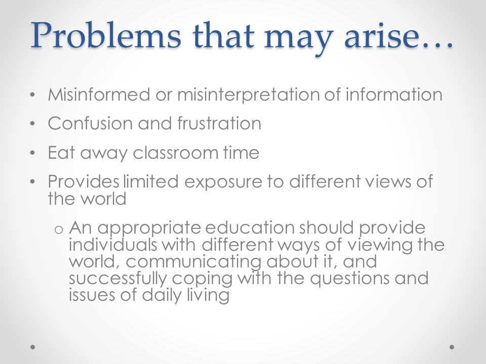 Problems that may arise… Misinformed or misinterpretation of information Confusion and frustration Eat away classroom time Provides limited exposure to different views of the world o An appropriate education should provide individuals with different ways of viewing the world, communicating about it, and successfully coping with the questions and issues of daily living