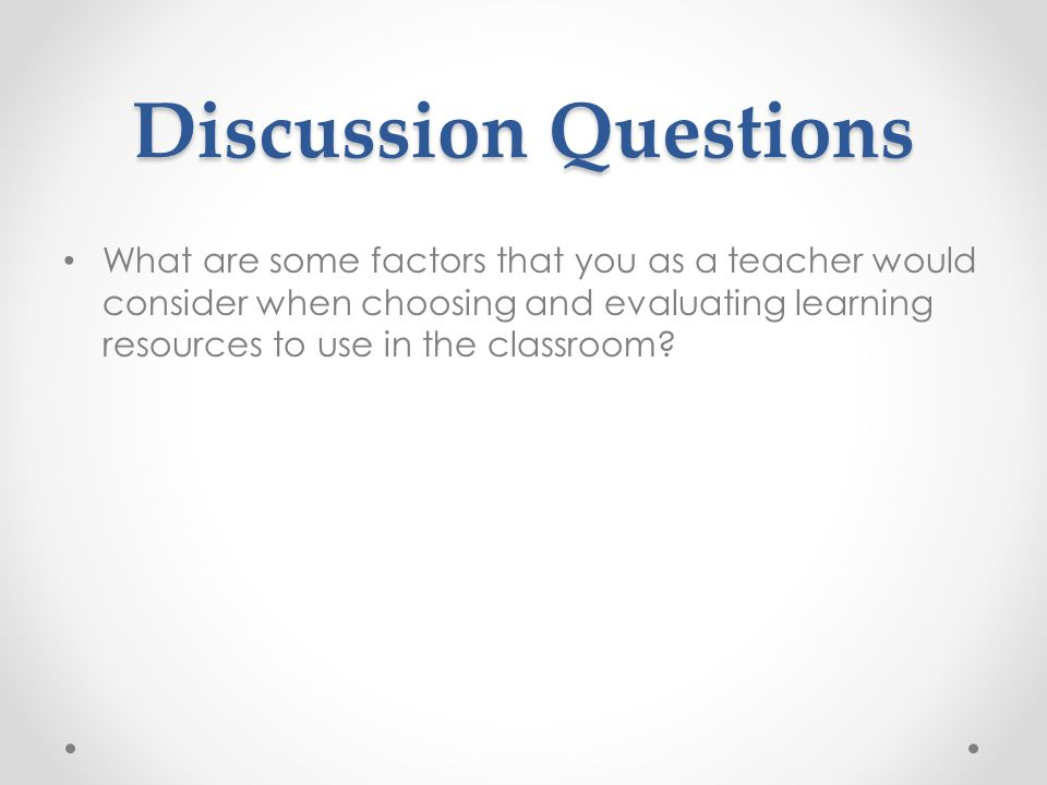Discussion Questions What are some factors that you as a teacher would consider when choosing and evaluating learning resources to use in the classroom?