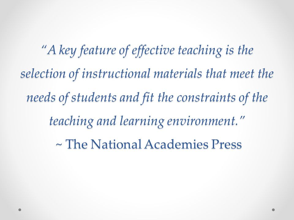 A key feature of effective teaching is the selection of instructional materials that meet the needs of students and fit the constraints of the teaching and learning environment. ~ The National Academies Press