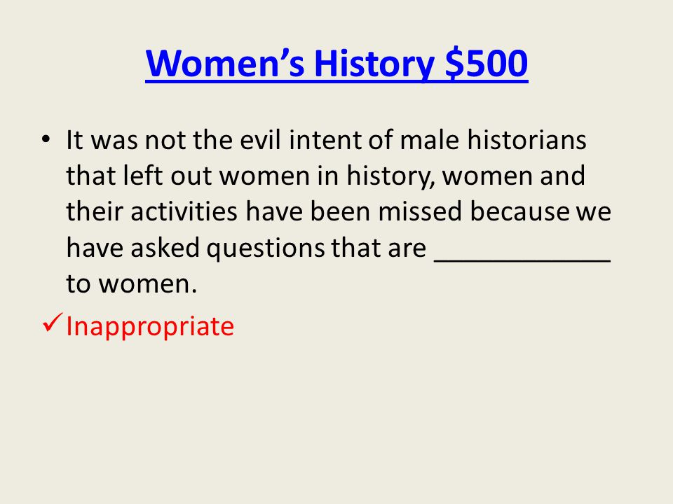 Women's History $500 It was not the evil intent of male historians that left out women in history, women and their activities have been missed because we have asked questions that are ____________ to women.