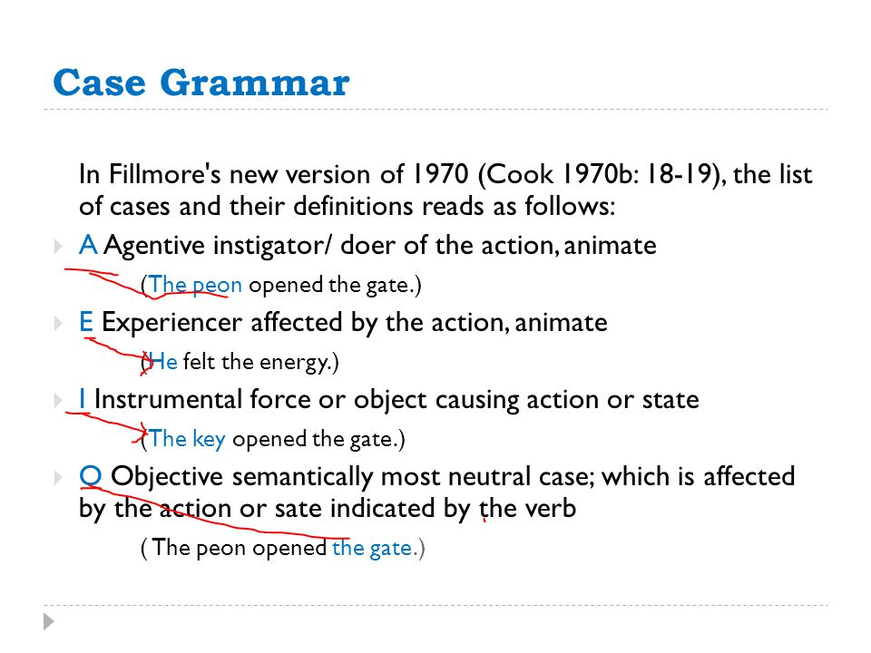 Case Grammar In Fillmore's new version of 1970 (Cook 1970b: 18-19), the list of cases and their definitions reads as follows:  A Agentive instigator/