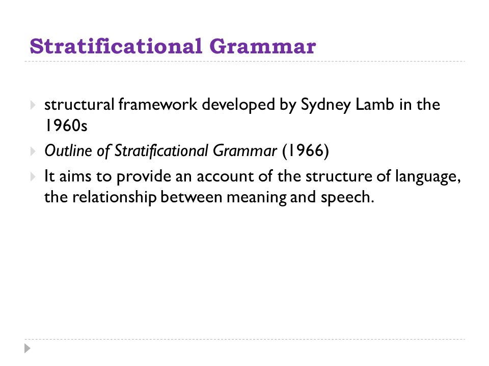 Stratificational Grammar  structural framework developed by Sydney Lamb in the 1960s  Outline of Stratificational Grammar (1966)  It aims to provid