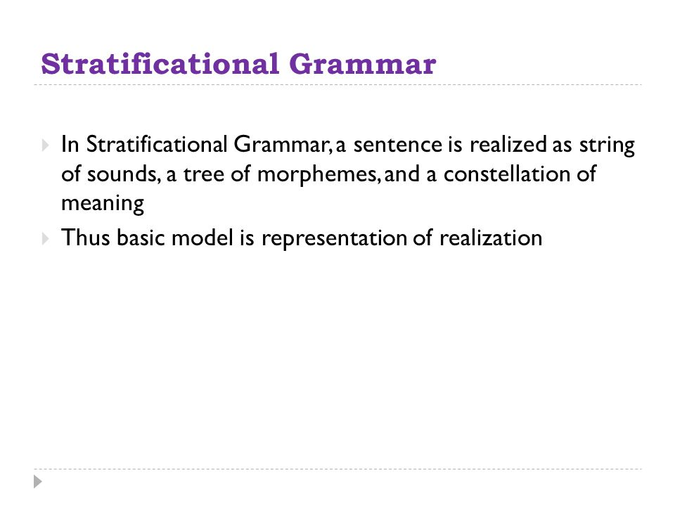 Stratificational Grammar  In Stratificational Grammar, a sentence is realized as string of sounds, a tree of morphemes, and a constellation of meanin