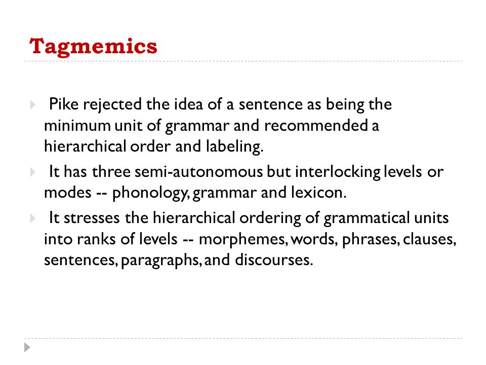 Tagmemics  Pike rejected the idea of a sentence as being the minimum unit of grammar and recommended a hierarchical order and labeling.  It has thre